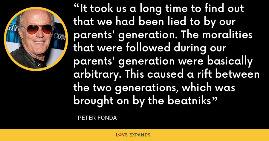 It took us a long time to find out that we had been lied to by our parents' generation. The moralities that were followed during our parents' generation were basically arbitrary. This caused a rift between the two generations, which was brought on by the beatniks - Peter Fonda