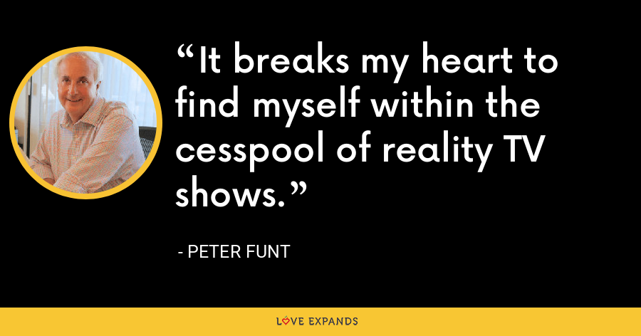 It breaks my heart to find myself within the cesspool of reality TV shows. - Peter Funt