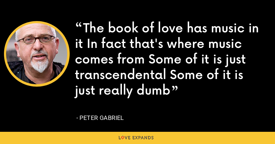 The book of love has music in it In fact that's where music comes from Some of it is just transcendental Some of it is just really dumb - Peter Gabriel