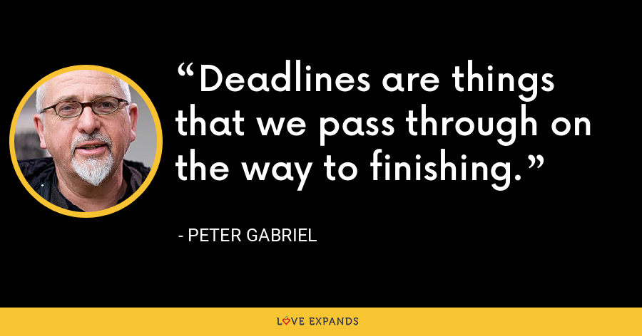 Deadlines are things that we pass through on the way to finishing. - Peter Gabriel