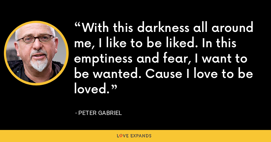 With this darkness all around me, I like to be liked. In this emptiness and fear, I want to be wanted. Cause I love to be loved. - Peter Gabriel