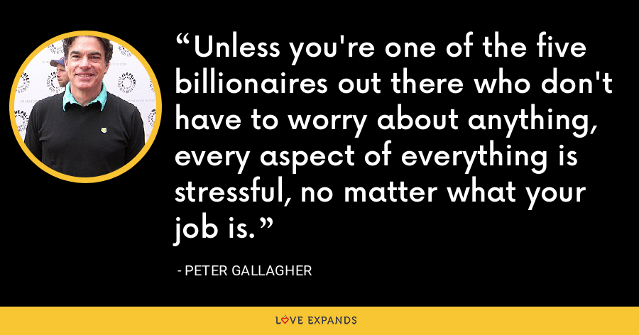 Unless you're one of the five billionaires out there who don't have to worry about anything, every aspect of everything is stressful, no matter what your job is. - Peter Gallagher