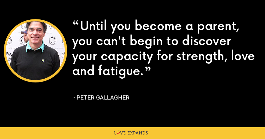 Until you become a parent, you can't begin to discover your capacity for strength, love and fatigue. - Peter Gallagher