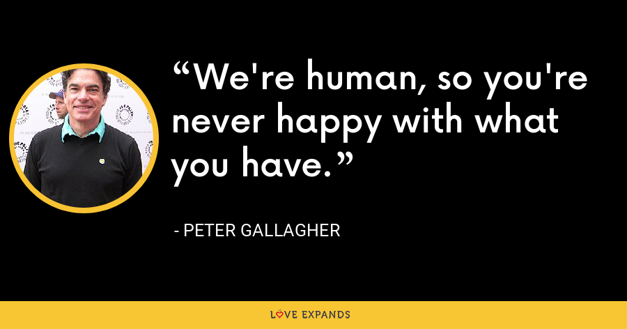 We're human, so you're never happy with what you have. - Peter Gallagher