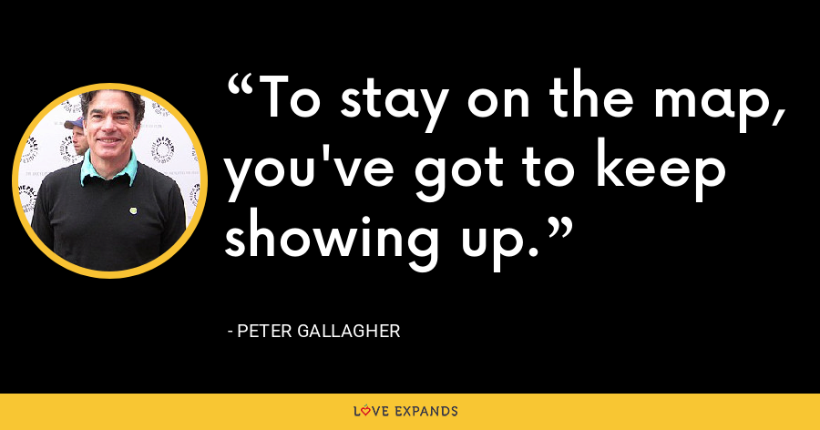 To stay on the map, you've got to keep showing up. - Peter Gallagher