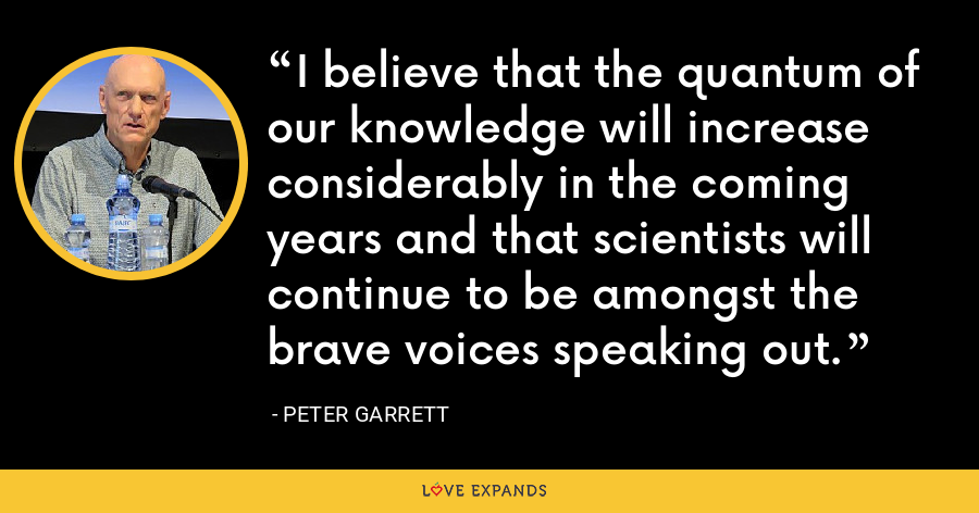 I believe that the quantum of our knowledge will increase considerably in the coming years and that scientists will continue to be amongst the brave voices speaking out. - Peter Garrett