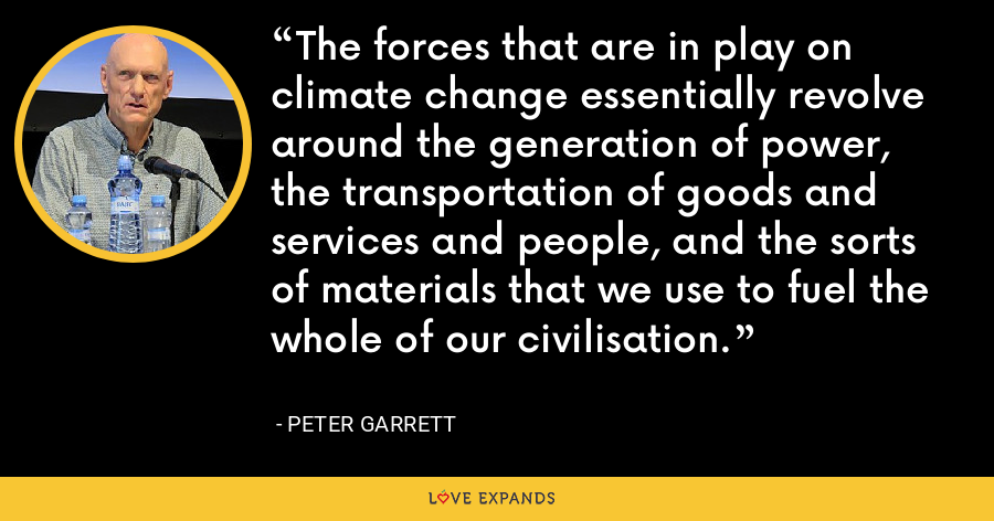 The forces that are in play on climate change essentially revolve around the generation of power, the transportation of goods and services and people, and the sorts of materials that we use to fuel the whole of our civilisation. - Peter Garrett