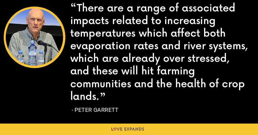 There are a range of associated impacts related to increasing temperatures which affect both evaporation rates and river systems, which are already over stressed, and these will hit farming communities and the health of crop lands. - Peter Garrett
