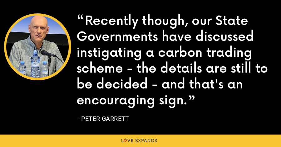 Recently though, our State Governments have discussed instigating a carbon trading scheme - the details are still to be decided - and that's an encouraging sign. - Peter Garrett