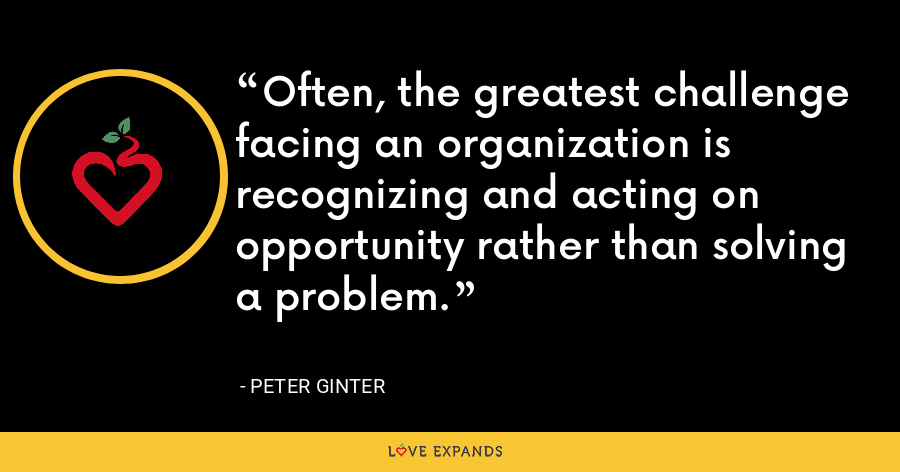 Often, the greatest challenge facing an organization is recognizing and acting on opportunity rather than solving a problem. - Peter Ginter
