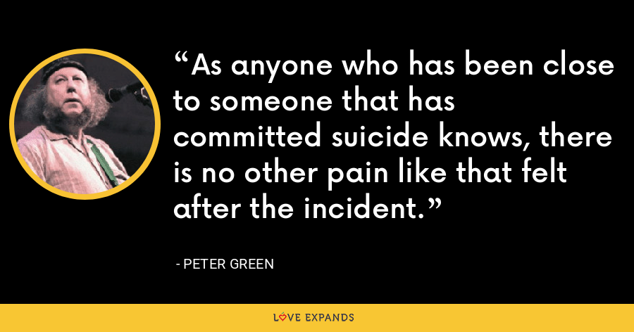 As anyone who has been close to someone that has committed suicide knows, there is no other pain like that felt after the incident. - Peter Green