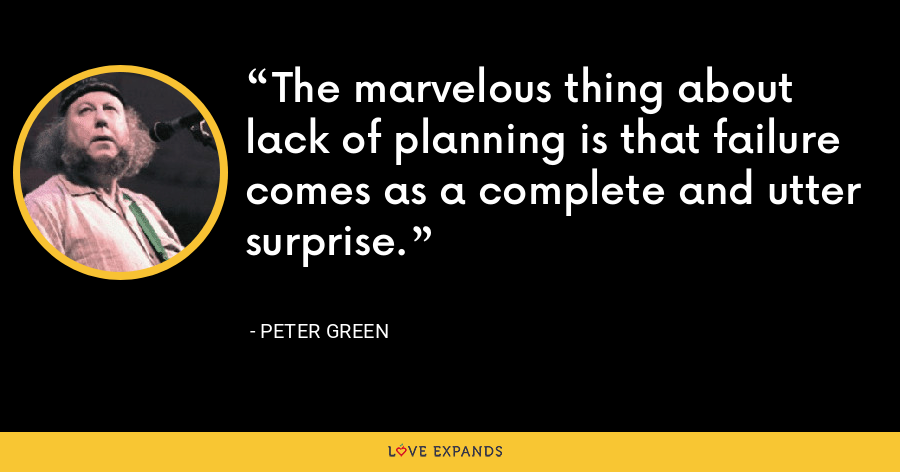 The marvelous thing about lack of planning is that failure comes as a complete and utter surprise. - Peter Green