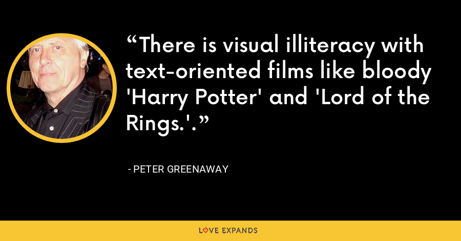 There is visual illiteracy with text-oriented films like bloody 'Harry Potter' and 'Lord of the Rings.'. - Peter Greenaway