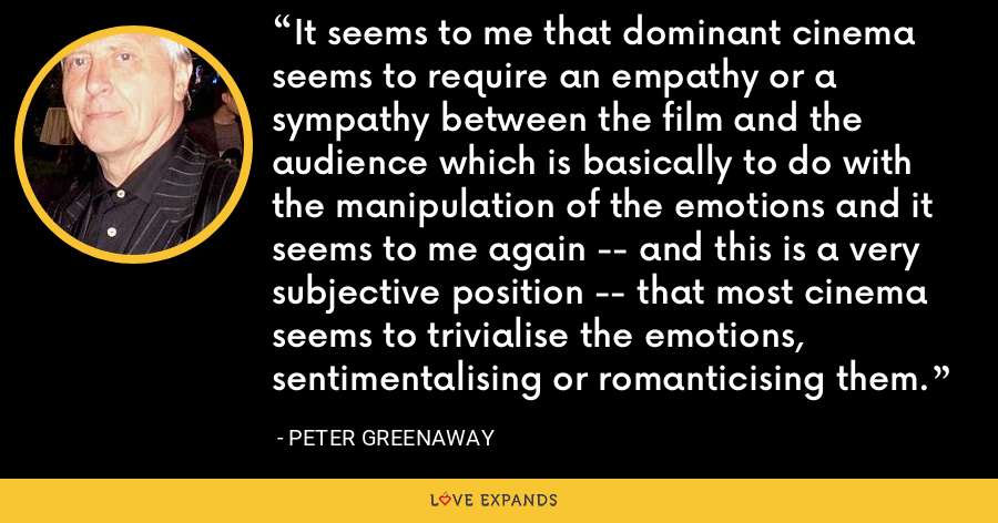 It seems to me that dominant cinema seems to require an empathy or a sympathy between the film and the audience which is basically to do with the manipulation of the emotions and it seems to me again -- and this is a very subjective position -- that most cinema seems to trivialise the emotions, sentimentalising or romanticising them. - Peter Greenaway