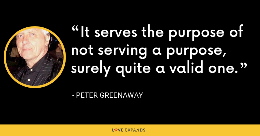 It serves the purpose of not serving a purpose, surely quite a valid one. - Peter Greenaway