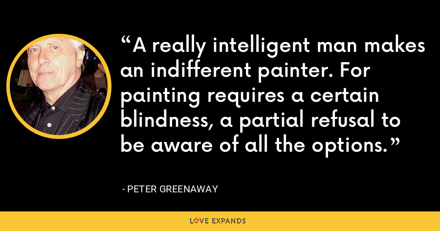 A really intelligent man makes an indifferent painter. For painting requires a certain blindness, a partial refusal to be aware of all the options. - Peter Greenaway