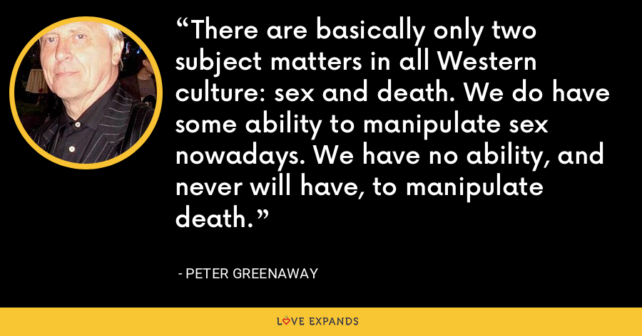 There are basically only two subject matters in all Western culture: sex and death. We do have some ability to manipulate sex nowadays. We have no ability, and never will have, to manipulate death. - Peter Greenaway