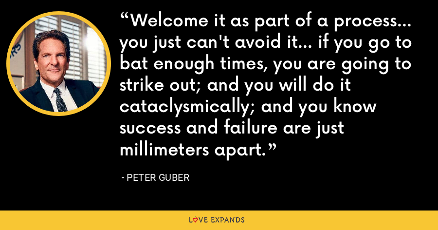 Welcome it as part of a process... you just can't avoid it... if you go to bat enough times, you are going to strike out; and you will do it cataclysmically; and you know success and failure are just millimeters apart. - Peter Guber