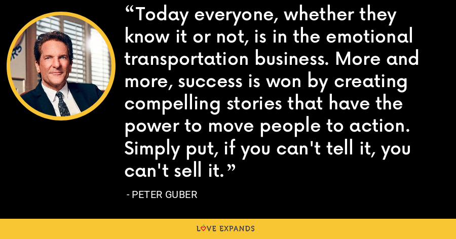 Today everyone, whether they know it or not, is in the emotional transportation business. More and more, success is won by creating compelling stories that have the power to move people to action. Simply put, if you can't tell it, you can't sell it. - Peter Guber