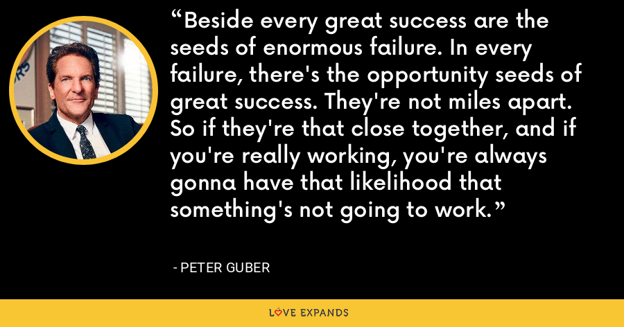 Beside every great success are the seeds of enormous failure. In every failure, there's the opportunity seeds of great success. They're not miles apart. So if they're that close together, and if you're really working, you're always gonna have that likelihood that something's not going to work. - Peter Guber