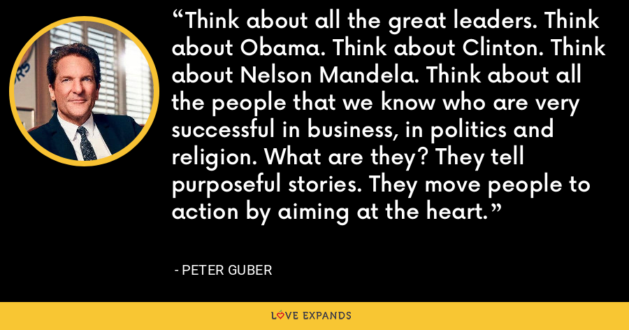 Think about all the great leaders. Think about Obama. Think about Clinton. Think about Nelson Mandela. Think about all the people that we know who are very successful in business, in politics and religion. What are they? They tell purposeful stories. They move people to action by aiming at the heart. - Peter Guber