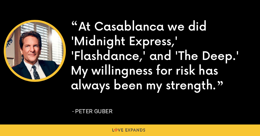 At Casablanca we did 'Midnight Express,' 'Flashdance,' and 'The Deep.' My willingness for risk has always been my strength. - Peter Guber