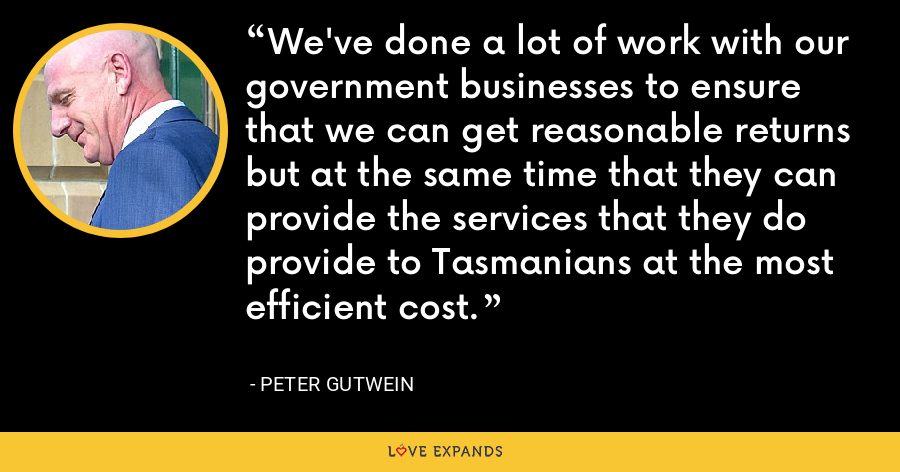 We've done a lot of work with our government businesses to ensure that we can get reasonable returns but at the same time that they can provide the services that they do provide to Tasmanians at the most efficient cost. - Peter Gutwein