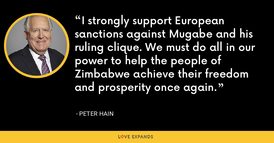 I strongly support European sanctions against Mugabe and his ruling clique. We must do all in our power to help the people of Zimbabwe achieve their freedom and prosperity once again. - Peter Hain