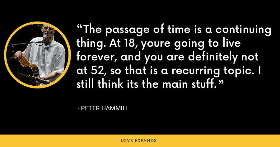 The passage of time is a continuing thing. At 18, youre going to live forever, and you are definitely not at 52, so that is a recurring topic. I still think its the main stuff. - Peter Hammill
