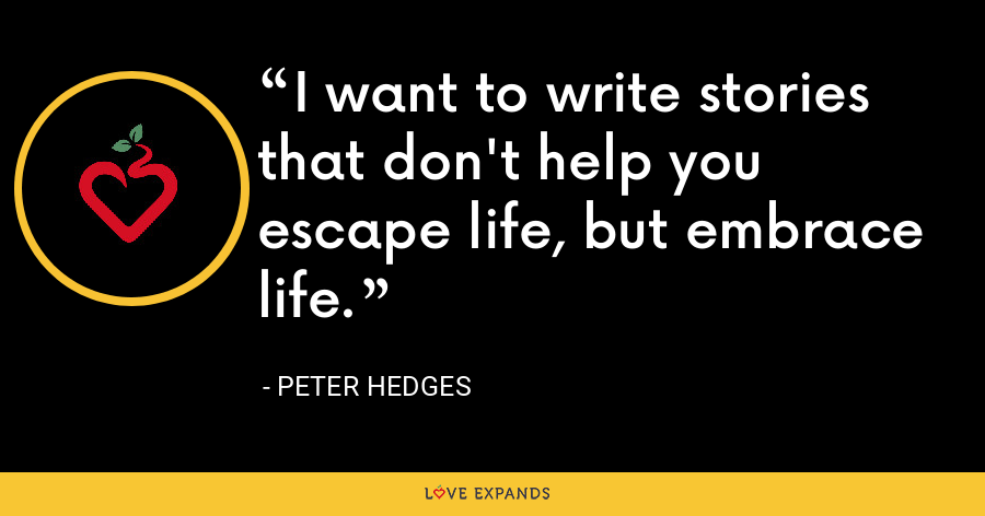 I want to write stories that don't help you escape life, but embrace life. - Peter Hedges