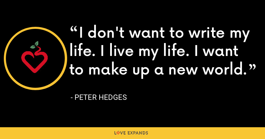 I don't want to write my life. I live my life. I want to make up a new world. - Peter Hedges