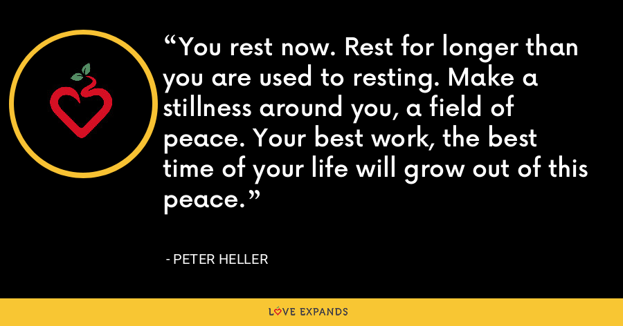 You rest now. Rest for longer than you are used to resting. Make a stillness around you, a field of peace. Your best work, the best time of your life will grow out of this peace. - Peter Heller