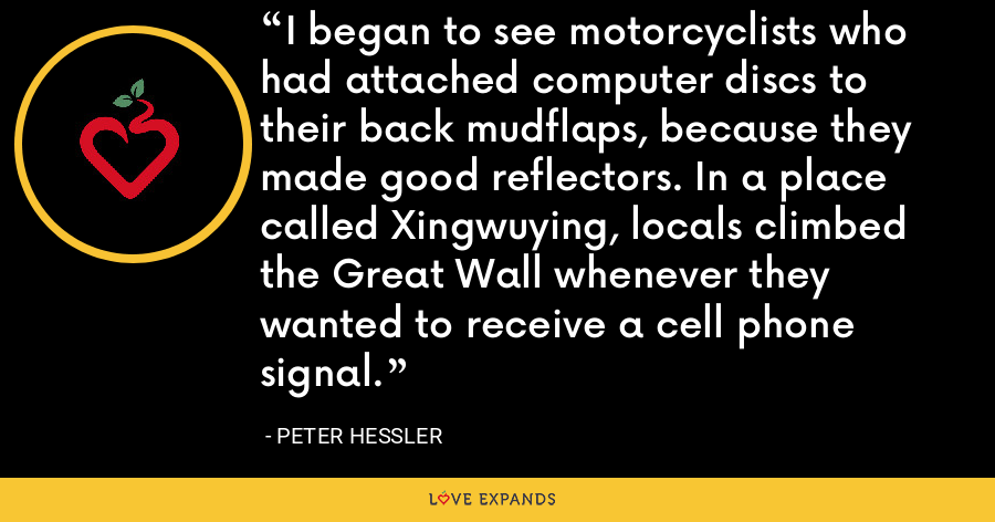 I began to see motorcyclists who had attached computer discs to their back mudflaps, because they made good reflectors. In a place called Xingwuying, locals climbed the Great Wall whenever they wanted to receive a cell phone signal. - Peter Hessler