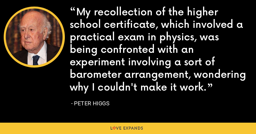 My recollection of the higher school certificate, which involved a practical exam in physics, was being confronted with an experiment involving a sort of barometer arrangement, wondering why I couldn't make it work. - Peter Higgs