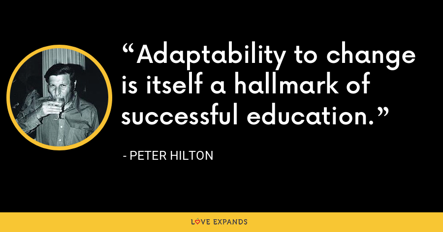 Adaptability to change is itself a hallmark of successful education. - Peter Hilton