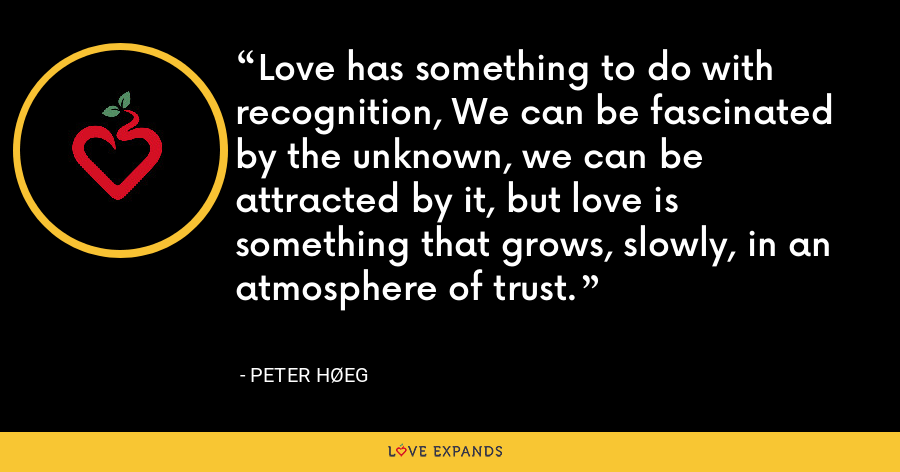 Love has something to do with recognition, We can be fascinated by the unknown, we can be attracted by it, but love is something that grows, slowly, in an atmosphere of trust. - Peter Høeg