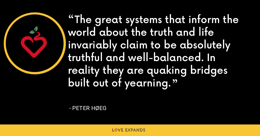 The great systems that inform the world about the truth and life invariably claim to be absolutely truthful and well-balanced. In reality they are quaking bridges built out of yearning. - Peter Høeg