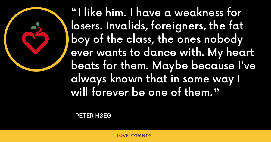 I like him. I have a weakness for losers. Invalids, foreigners, the fat boy of the class, the ones nobody ever wants to dance with. My heart beats for them. Maybe because I've always known that in some way I will forever be one of them. - Peter Høeg