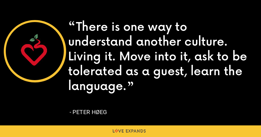 There is one way to understand another culture. Living it. Move into it, ask to be tolerated as a guest, learn the language. - Peter Høeg
