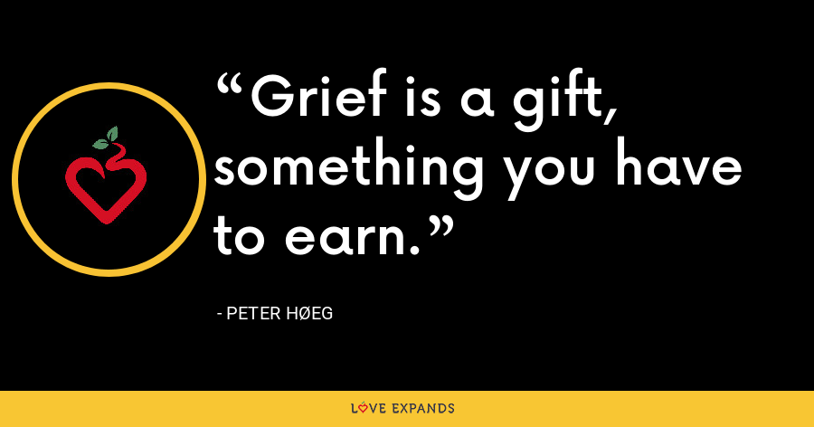 Grief is a gift, something you have to earn. - Peter Høeg