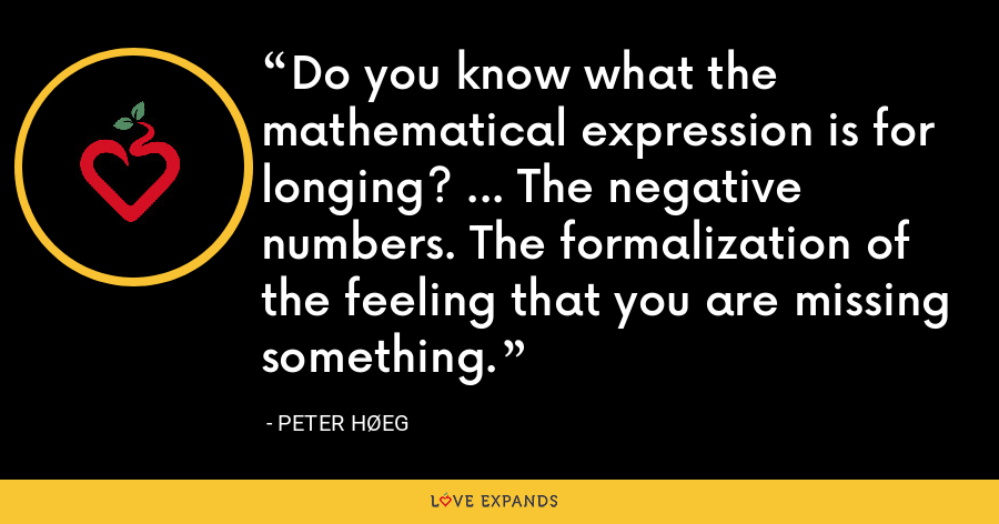 Do you know what the mathematical expression is for longing? ... The negative numbers. The formalization of the feeling that you are missing something. - Peter Høeg