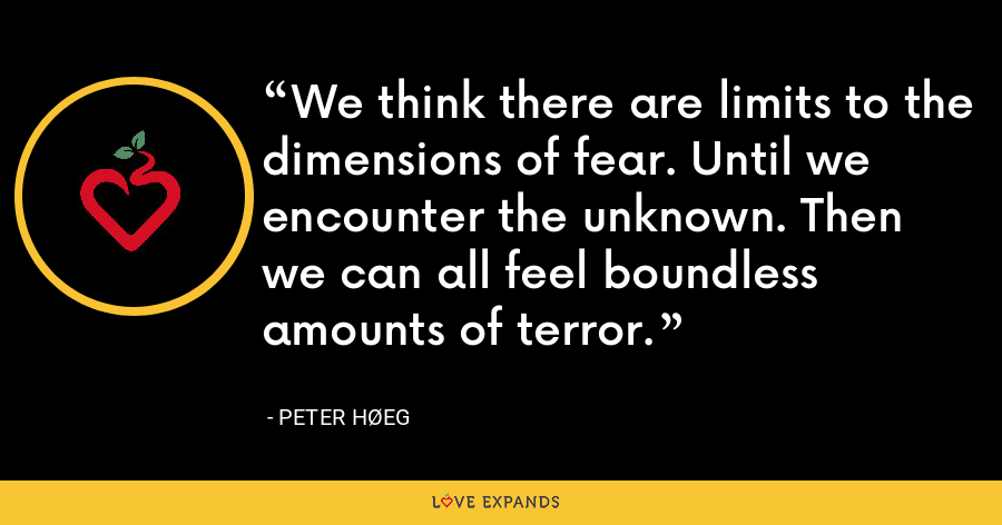 We think there are limits to the dimensions of fear. Until we encounter the unknown. Then we can all feel boundless amounts of terror. - Peter Høeg