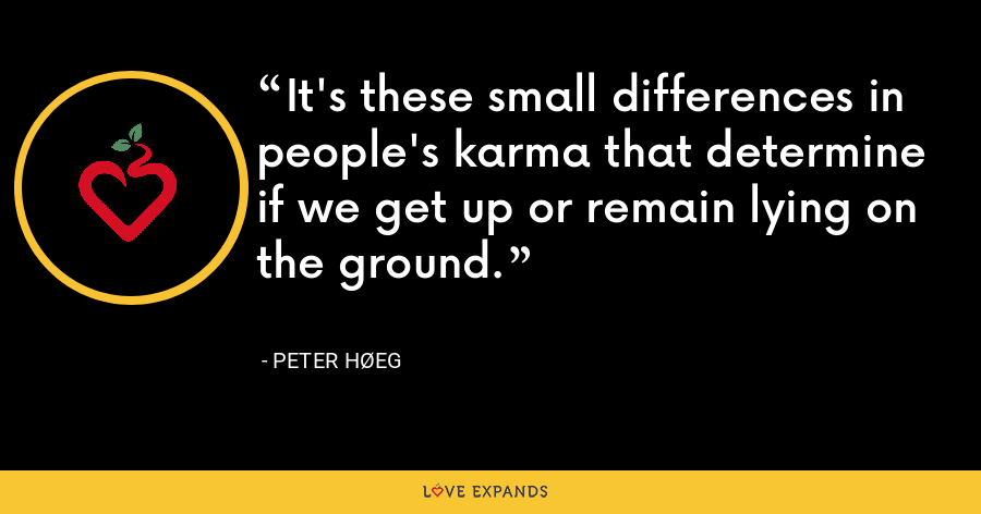 It's these small differences in people's karma that determine if we get up or remain lying on the ground. - Peter Høeg
