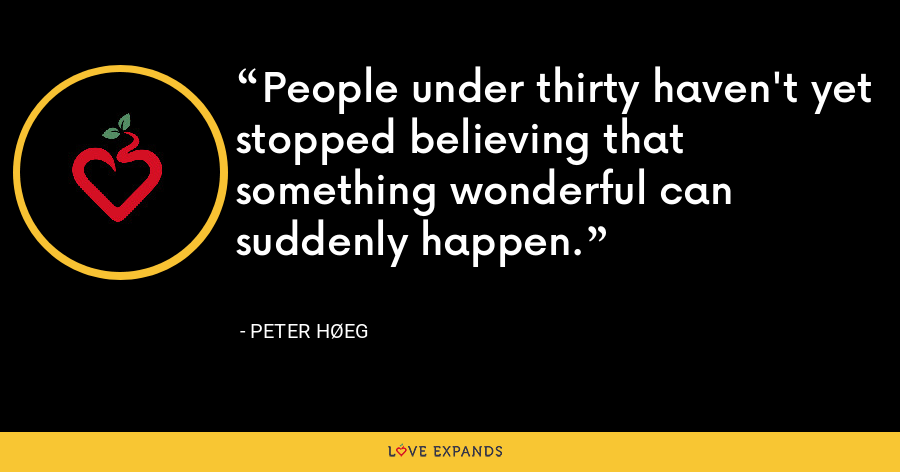People under thirty haven't yet stopped believing that something wonderful can suddenly happen. - Peter Høeg