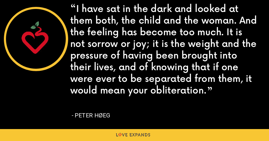 I have sat in the dark and looked at them both, the child and the woman. And the feeling has become too much. It is not sorrow or joy; it is the weight and the pressure of having been brought into their lives, and of knowing that if one were ever to be separated from them, it would mean your obliteration. - Peter Høeg