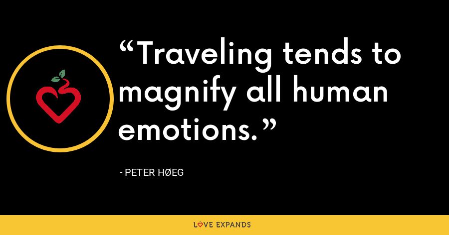 Traveling tends to magnify all human emotions. - Peter Høeg