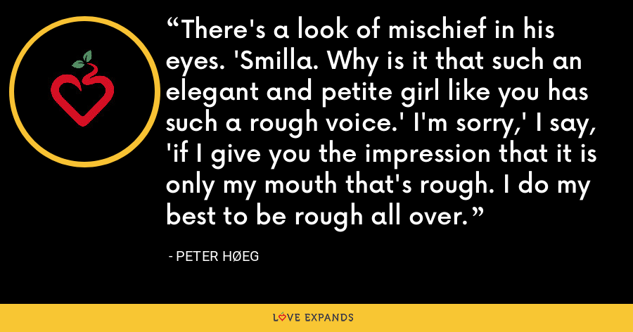 There's a look of mischief in his eyes. 'Smilla. Why is it that such an elegant and petite girl like you has such a rough voice.' I'm sorry,' I say, 'if I give you the impression that it is only my mouth that's rough. I do my best to be rough all over. - Peter Høeg