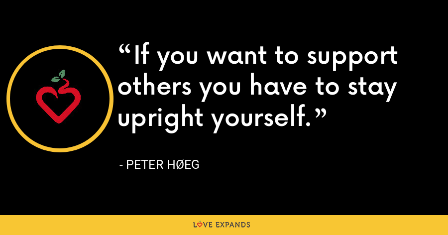 If you want to support others you have to stay upright yourself. - Peter Høeg