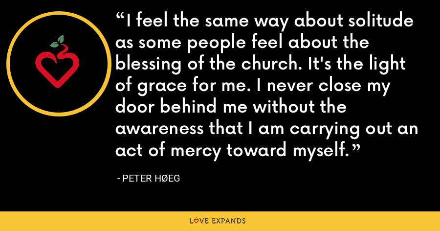 I feel the same way about solitude as some people feel about the blessing of the church. It's the light of grace for me. I never close my door behind me without the awareness that I am carrying out an act of mercy toward myself. - Peter Høeg