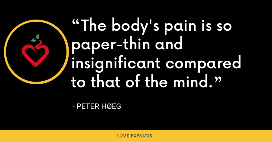 The body's pain is so paper-thin and insignificant compared to that of the mind. - Peter Høeg